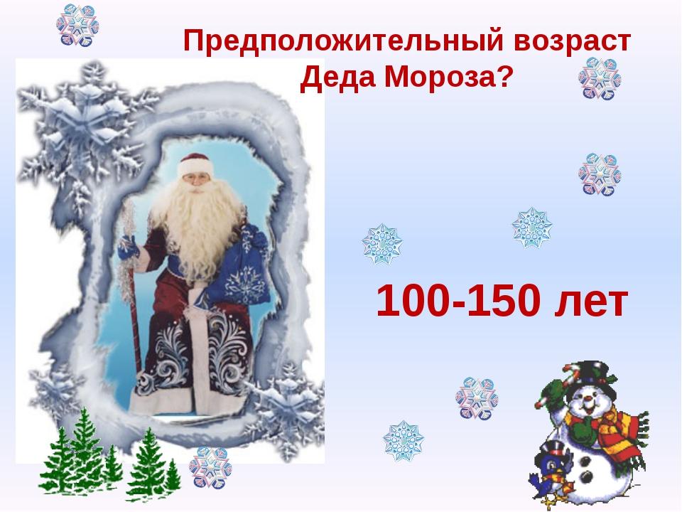 Предположительный возраст Деда Мороза? 100-150 лет