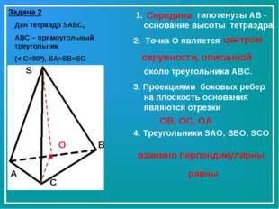 Задача 2 Дан тетраэдр SABC, ABC – прямоугольный треугольник (< C=900), SA=SB=