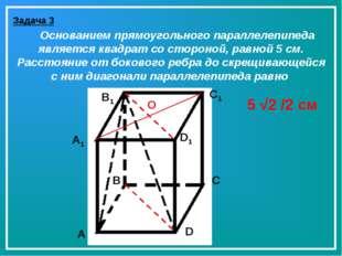 Задача 3 Основанием прямоугольного параллелепипеда является квадрат со сторон
