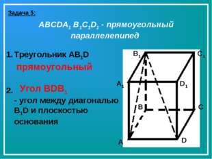 Задача 5: ABCDA1 B1C1D1 - прямоугольный параллелепипед A B C D A1 B1 C1 D1 Тр