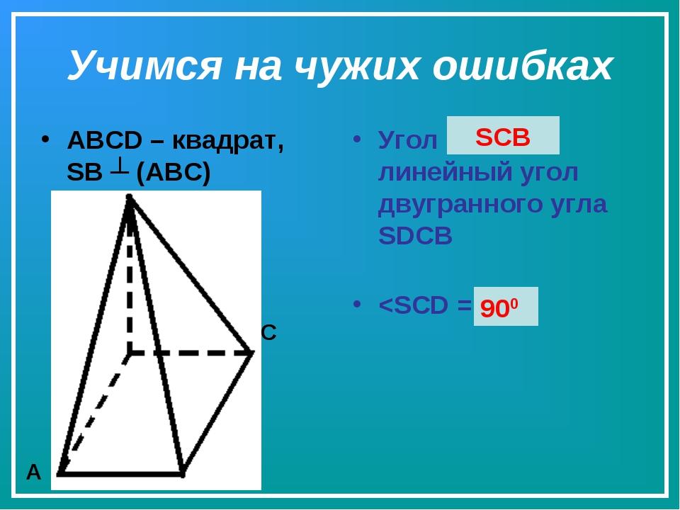 Учимся на чужих ошибках ABCD – квадрат, SB ┴ (ABC) Угол SCD - линейный угол д...
