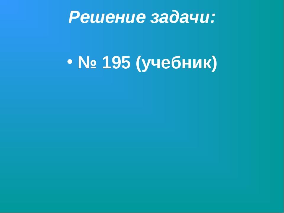 Решение задачи: № 195 (учебник)