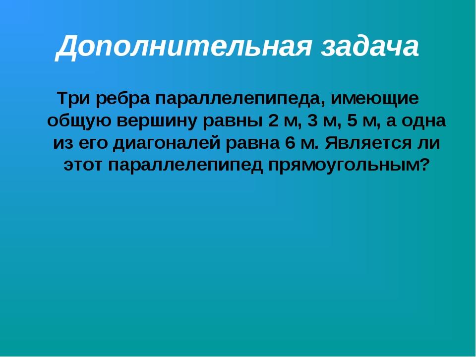 Дополнительная задача Три ребра параллелепипеда, имеющие общую вершину равны...