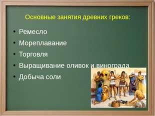 Основные занятия древних греков: Ремесло Мореплавание Торговля Выращивание ол