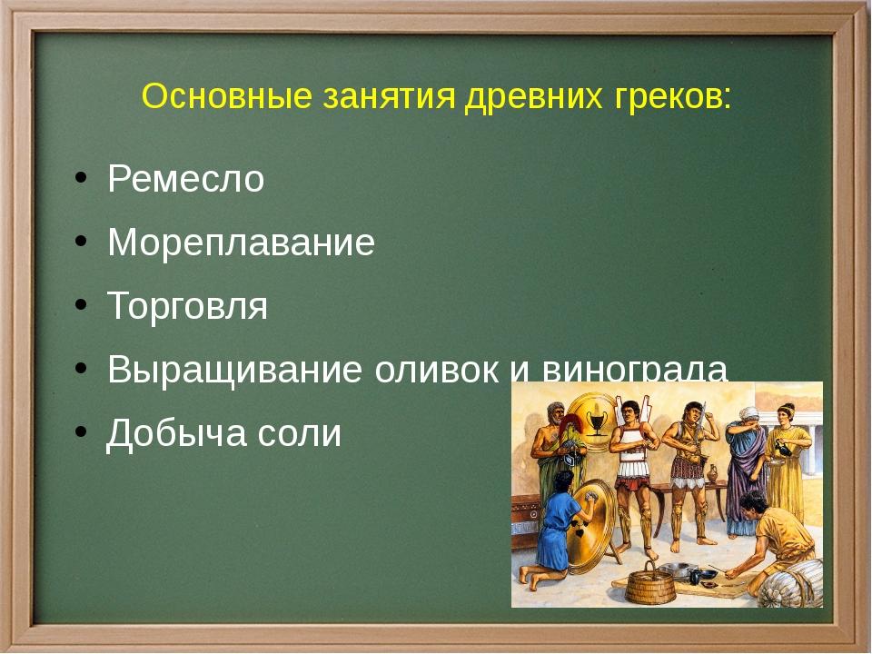 Основные занятия древних греков: Ремесло Мореплавание Торговля Выращивание ол...