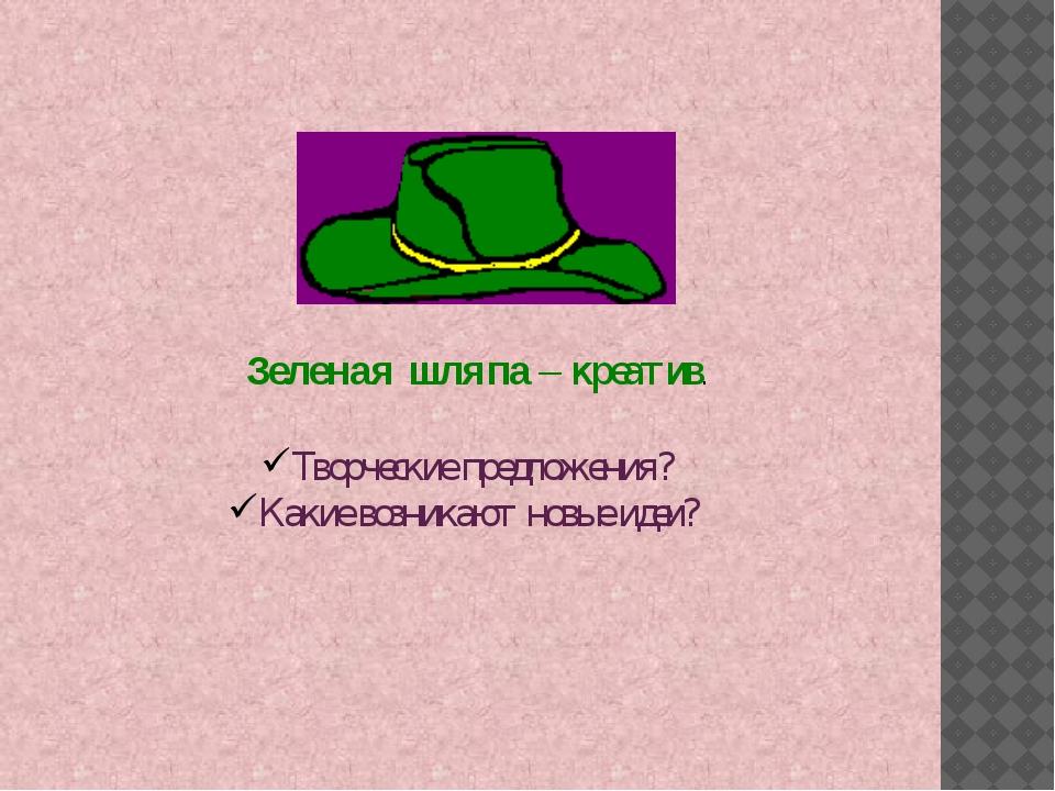 Зеленая шляпа – креатив. Творческие предложения? Какие возникают новые идеи?