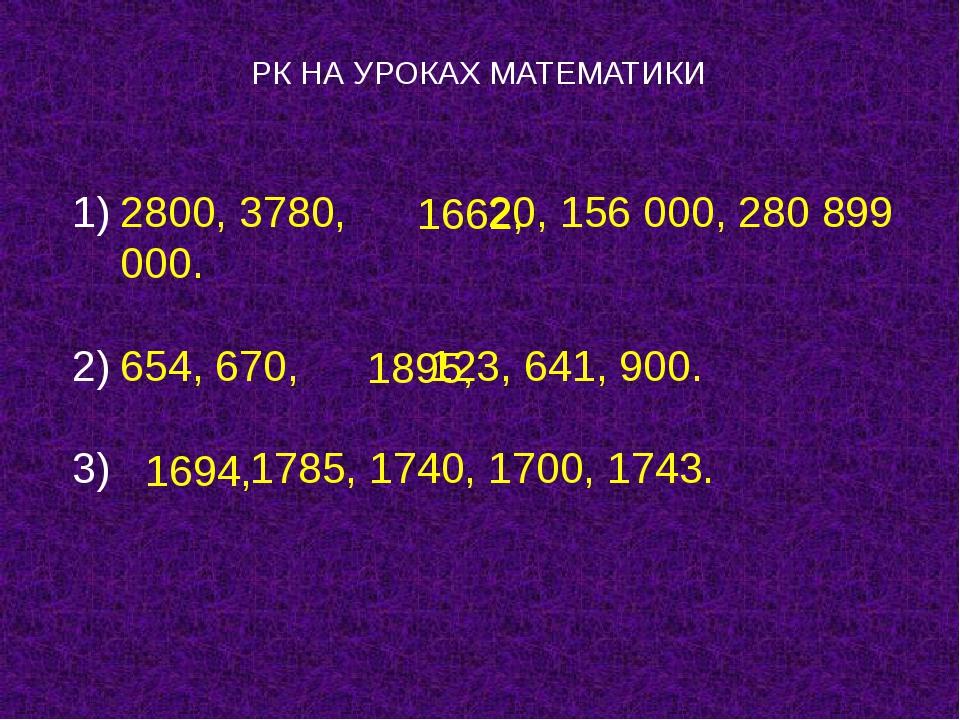 РК НА УРОКАХ МАТЕМАТИКИ 2800, 3780, 20, 156 000, 280 899 000. 654, 670, 123,...