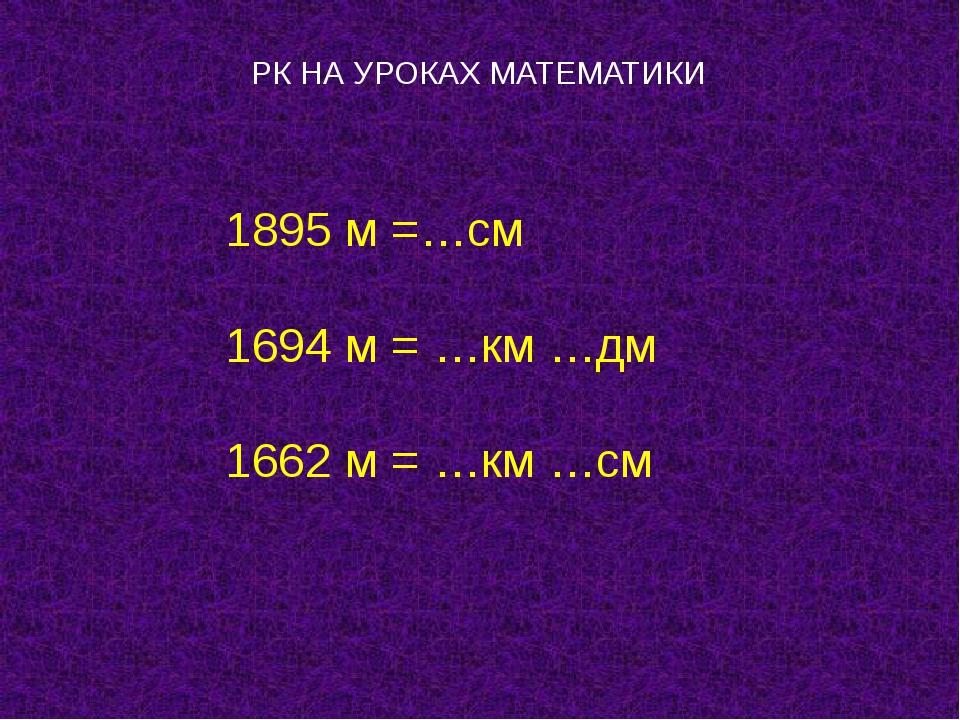 РК НА УРОКАХ МАТЕМАТИКИ 1895 м =…см 1694 м = …км …дм 1662 м = …км …см