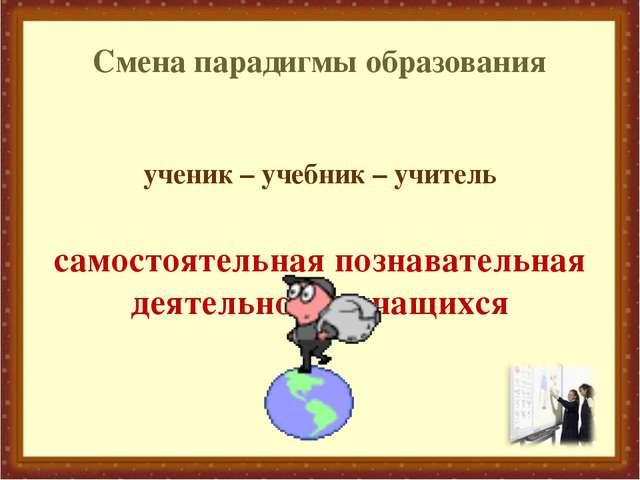 Смена парадигмы образования ученик – учебник – учитель самостоятельная познав...