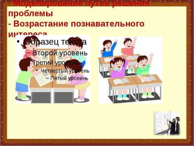 - Моделирование путей решения проблемы - Возрастание познавательного интереса