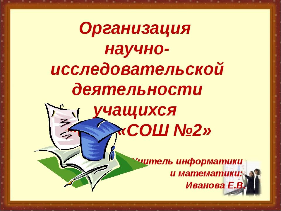 Организация научно-исследовательской деятельности учащихся МБОУ «СОШ №2» Учит...