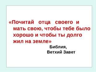 «Почитай отца своего и мать свою, чтобы тебе было хорошо и чтобы ты долго жил