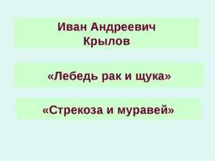 «Лебедь рак и щука» «Стрекоза и муравей» Иван Андреевич Крылов