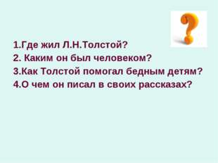 1.Где жил Л.Н.Толстой? 2. Каким он был человеком? 3.Как Толстой помогал бедны