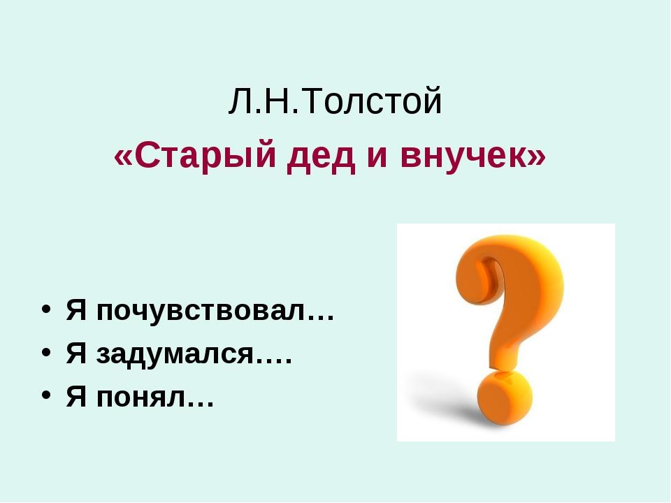 Л.Н.Толстой «Старый дед и внучек» Я почувствовал… Я задумался…. Я понял…