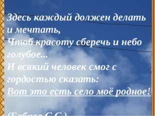 Здесь каждый должен делать и мечтать, Чтоб красоту сберечь и небо голубое...