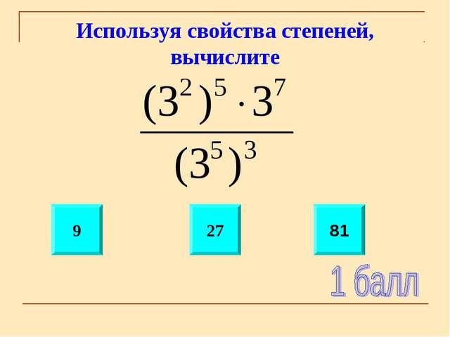 Используя свойства степеней, вычислите 9 27 81