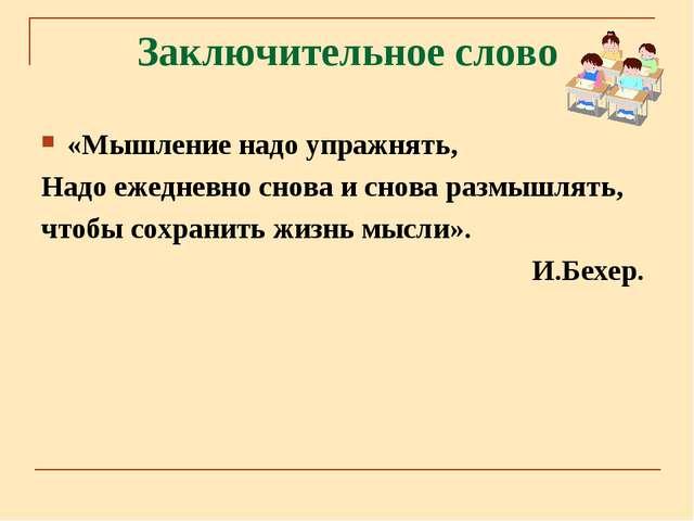 Заключительное слово «Мышление надо упражнять, Надо ежедневно снова и снова р...