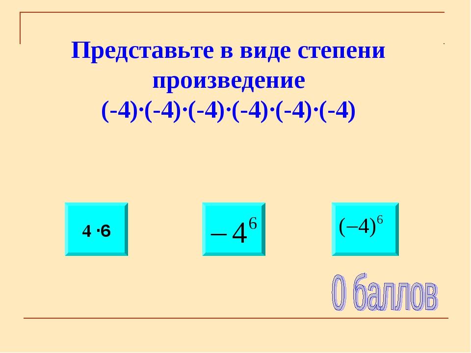 Представьте в виде степени произведение (-4)·(-4)·(-4)·(-4)·(-4)·(-4) 4 ·6