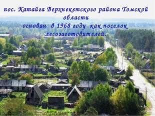 пос. Катайга Верхнекетского района Томской области основан в 1968 году как по