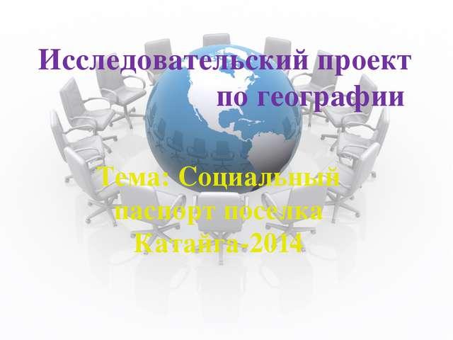 Исследовательский проект по географии Тема: Социальный паспорт поселка Катайг...