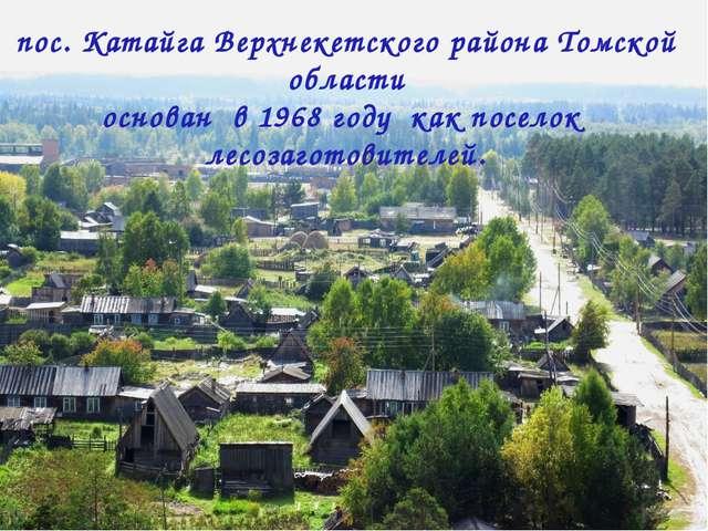 пос. Катайга Верхнекетского района Томской области основан в 1968 году как по...
