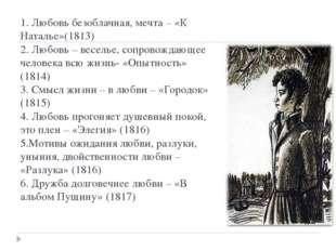 1. Любовь безоблачная, мечта – «К Наталье»(1813) 2. Любовь – веселье, сопрово