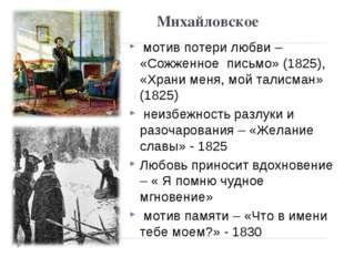 Михайловское мотив потери любви – «Сожженное письмо» (1825), «Храни меня, мой