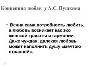 Концепция любви у А.С. Пушкина Вечна сама потребность любить, а любовь возник