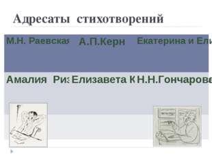 Адресаты стихотворений М.Н. РаевскаяА.П.КернЕкатерина и Елизавета Ушаковы А
