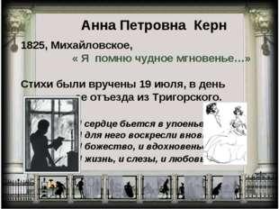 Анна Петровна Керн 1825, Михайловское, « Я помню чудное мгновенье…» Стихи был
