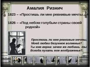 Амалия Ризнич 1823 – «Простишь ли мне ревнивые мечты…» 1826 – «Под небом голу