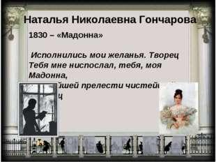 Наталья Николаевна Гончарова 1830 – «Мадонна» Исполнились мои желанья. Творец