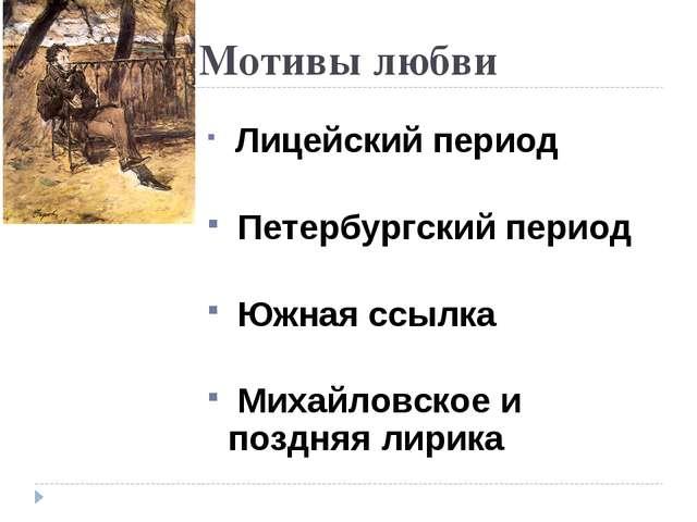 Мотивы любви Лицейский период Петербургский период Южная ссылка Михайловское...