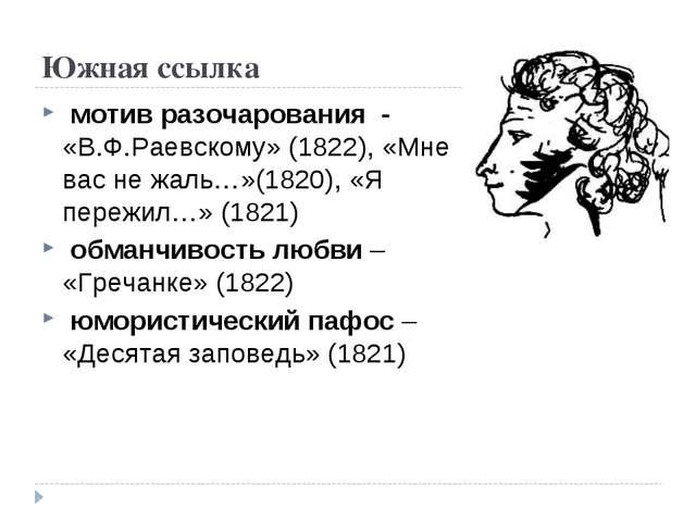 Южная ссылка мотив разочарования - «В.Ф.Раевскому» (1822), «Мне вас не жаль…»...