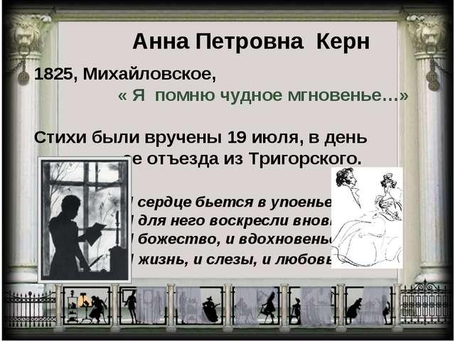 Анна Петровна Керн 1825, Михайловское, « Я помню чудное мгновенье…» Стихи был...