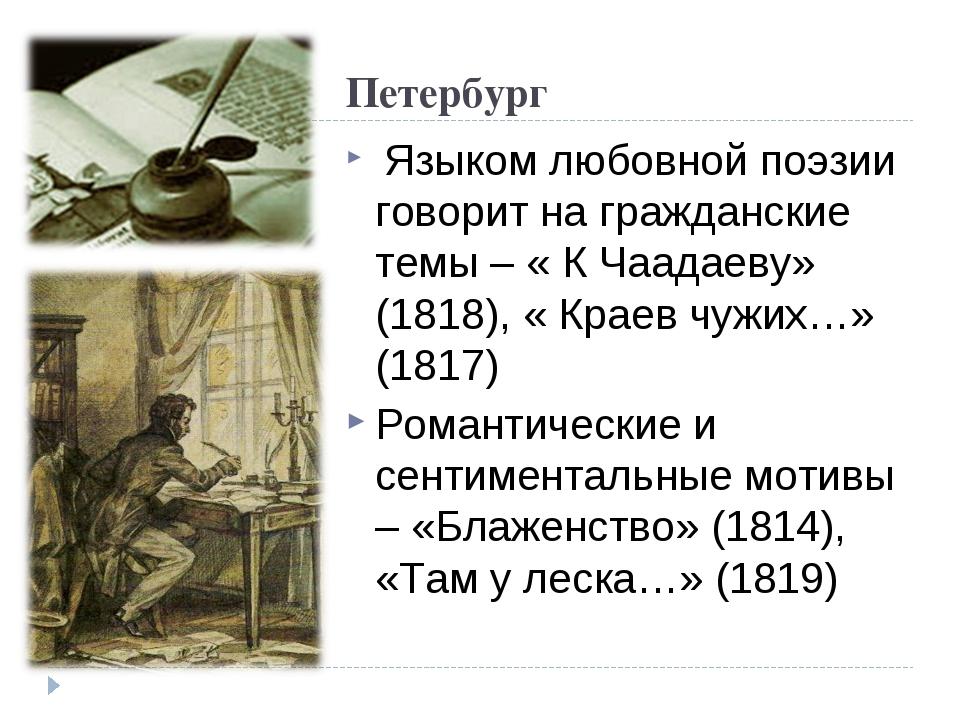 Петербург Языком любовной поэзии говорит на гражданские темы – « К Чаадаеву»...