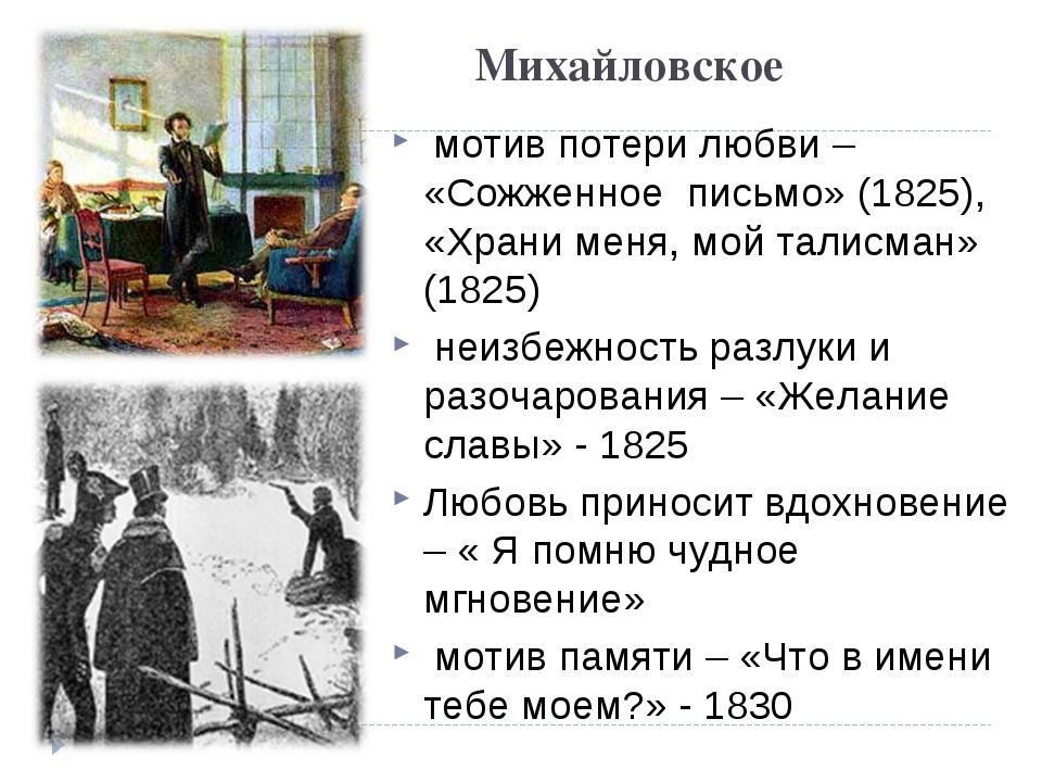 Михайловское мотив потери любви – «Сожженное письмо» (1825), «Храни меня, мой...