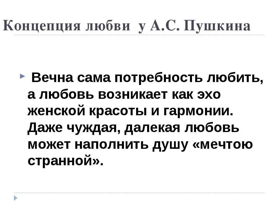 Концепция любви у А.С. Пушкина Вечна сама потребность любить, а любовь возник...