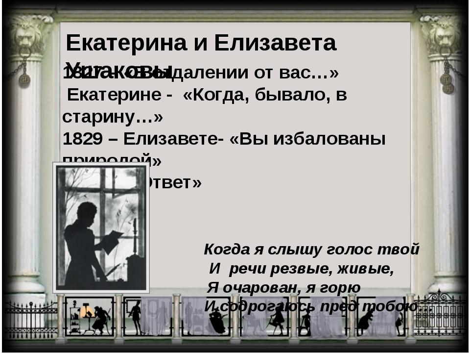 Екатерина и Елизавета Ушаковы 1827 – «В отдалении от вас…» Екатерине - «Когда...