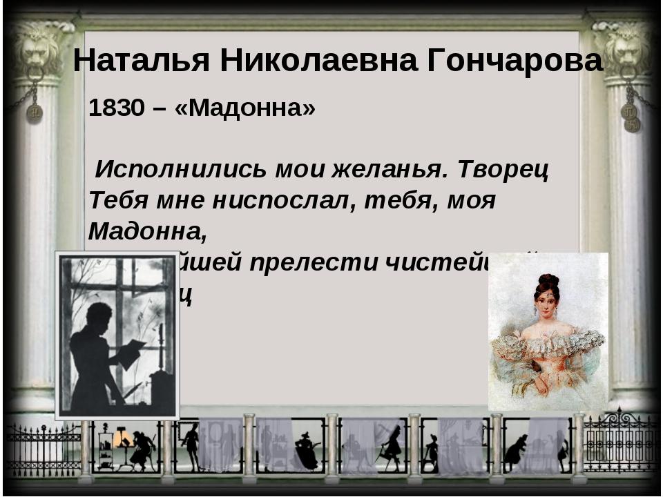 Наталья Николаевна Гончарова 1830 – «Мадонна» Исполнились мои желанья. Творец...