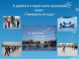А давайте и в нашей школе организуем проект «Гимназисты на льду!»