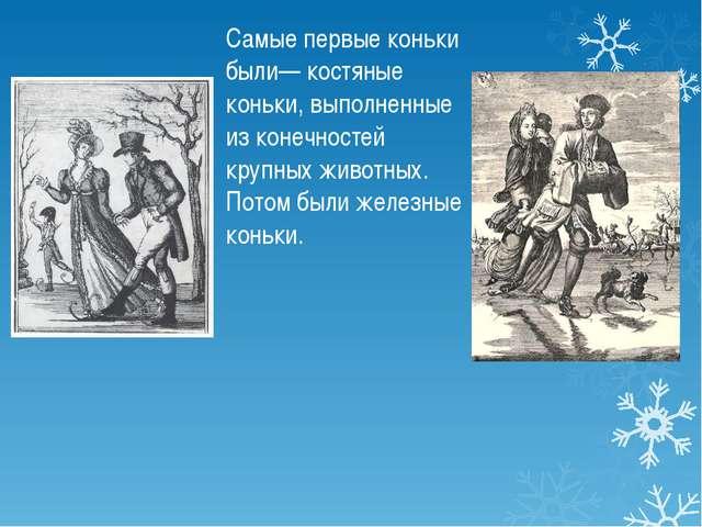 Самые первые коньки были— костяные коньки, выполненные из конечностей крупных...