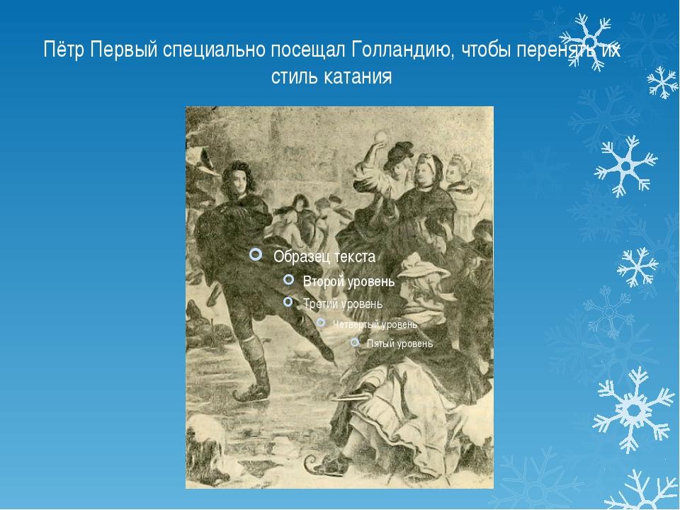 Пётр Первый специально посещал Голландию, чтобы перенять их стиль катания