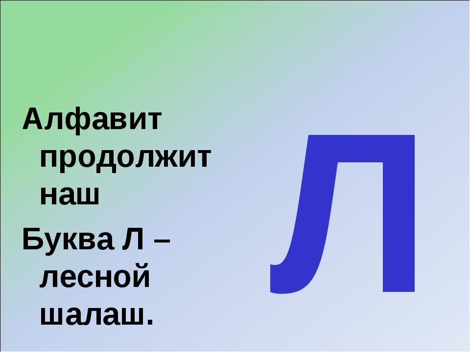 Алфавит продолжит наш Буква Л – лесной шалаш. Л