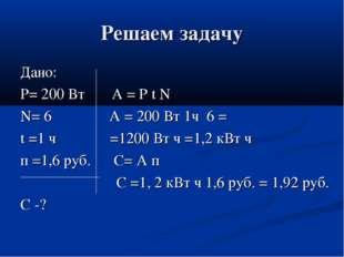Решаем задачу Дано: Р= 200 Вт А = Р t N N= 6 А = 200 Вт 1ч 6 = t =1 ч =1200 В