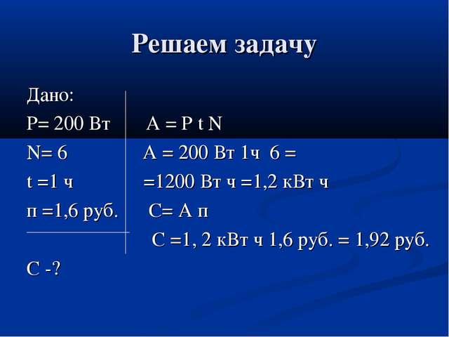 Решаем задачу Дано: Р= 200 Вт А = Р t N N= 6 А = 200 Вт 1ч 6 = t =1 ч =1200 В...