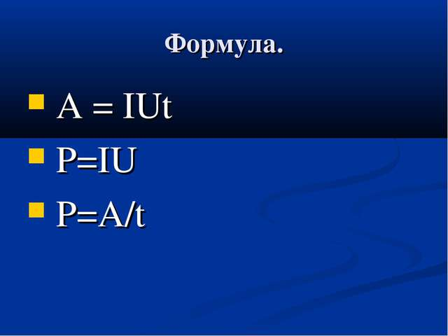 Формула. А = IUt Р=IU Р=А/t