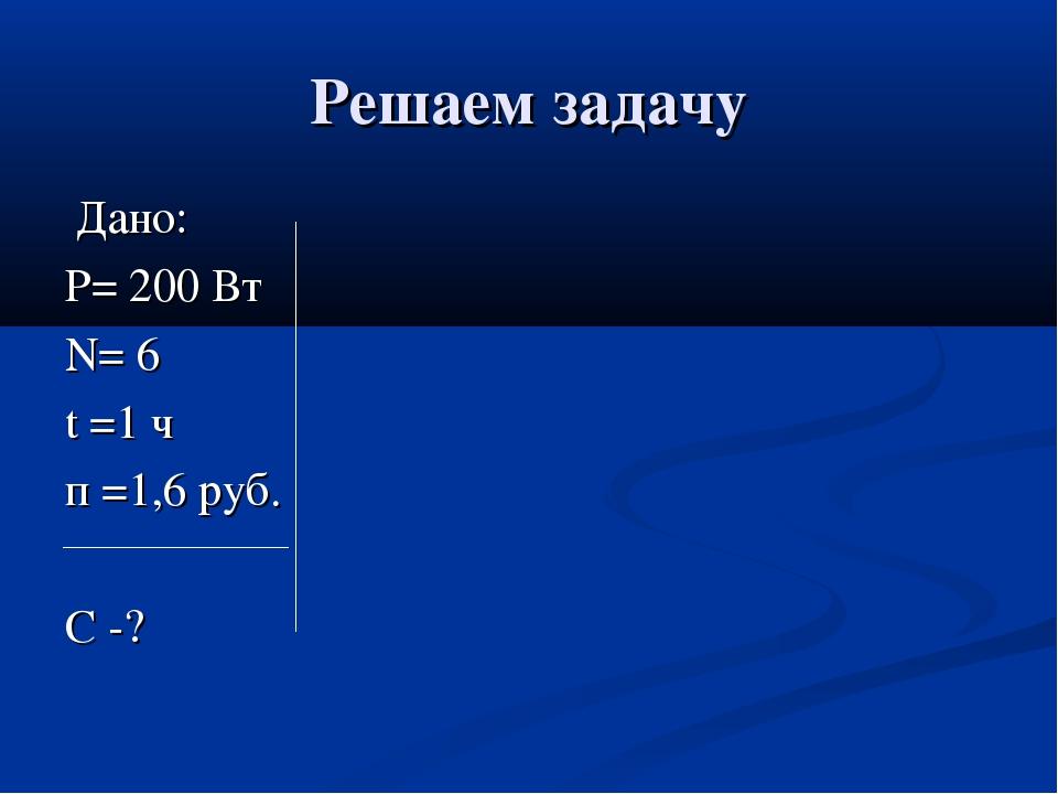 Решаем задачу Дано: Р= 200 Вт N= 6 t =1 ч п =1,6 руб. С -?