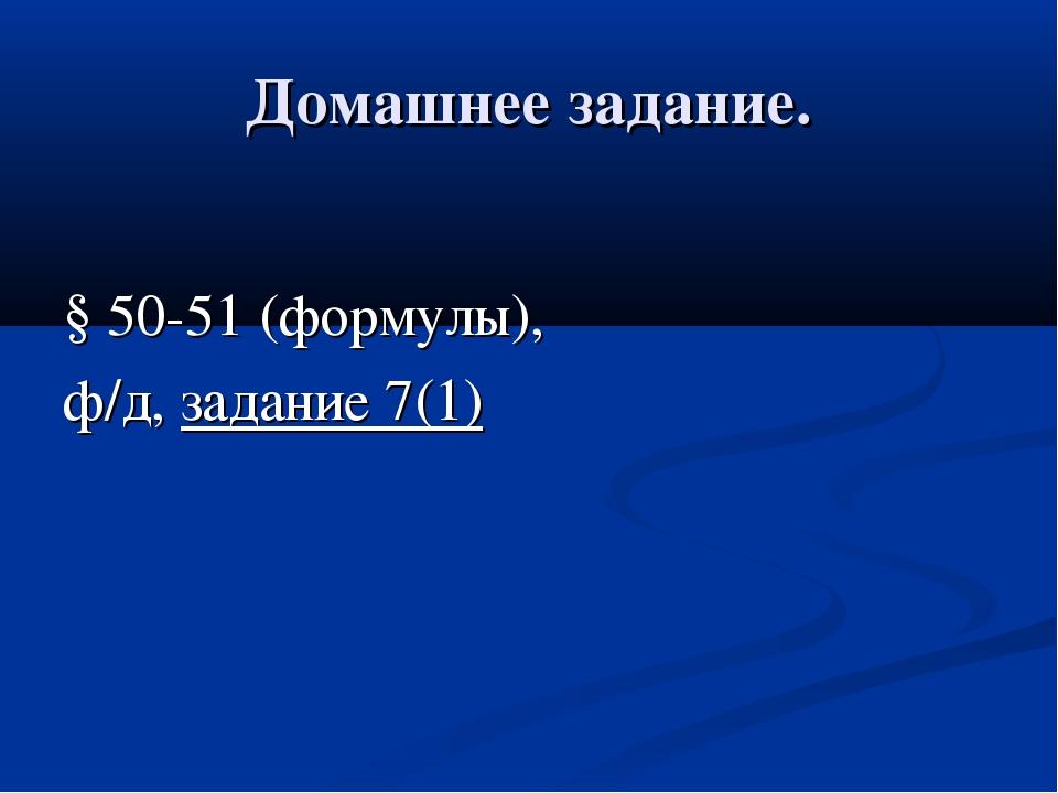 Домашнее задание. § 50-51 (формулы), ф/д, задание 7(1)